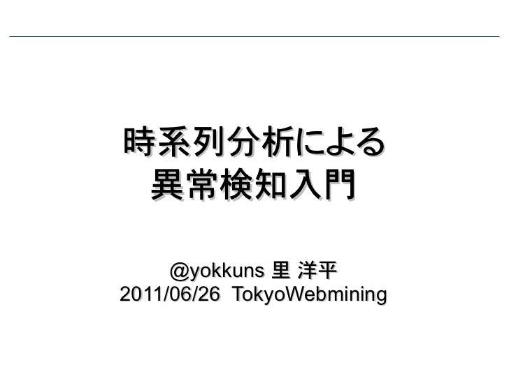 時系列分析による 異常検知入門     @yokkuns 里 洋平2011/06/26 TokyoWebmining