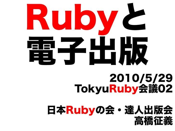 Rubyと 電子出版         2010/5/29    TokyuRuby会議02  日本Rubyの会・達人出版会           高橋征義