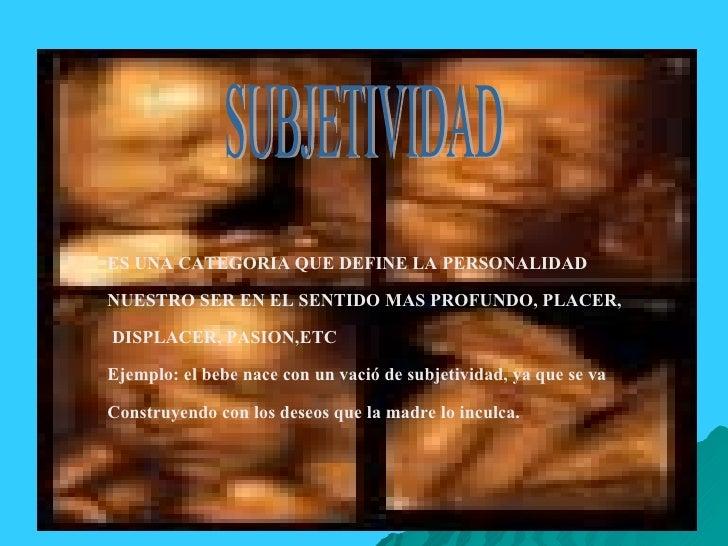 SUBJETIVIDAD ES UNA CATEGORIA QUE DEFINE LA PERSONALIDAD NUESTRO SER EN EL SENTIDO MAS PROFUNDO, PLACER, DISPLACER, PASION...