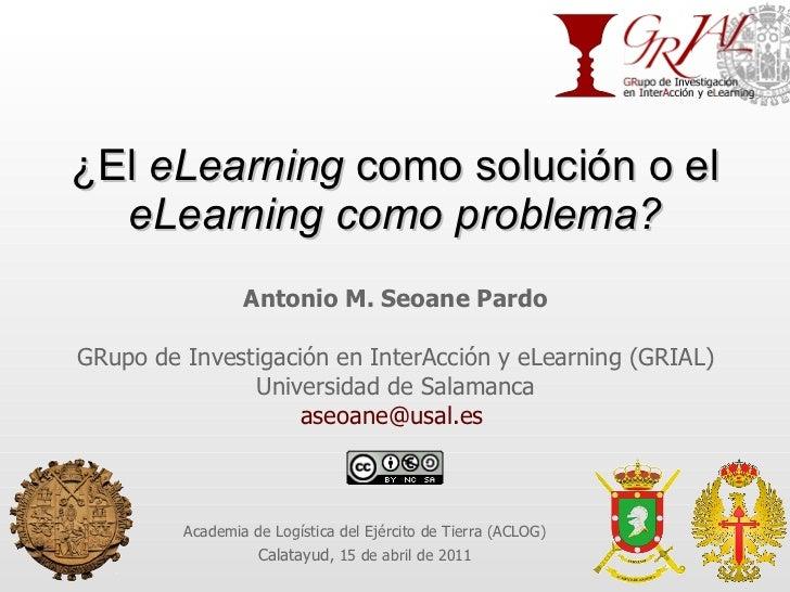 ¿El  eLearning  como solución o el  eLearning como problema? Antonio M. Seoane Pardo GRupo de Investigación en InterAcción...