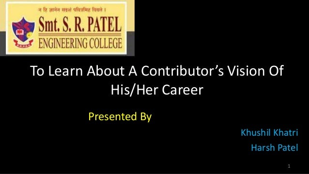 To Learn About A Contributor's Vision Of His/Her Career Presented By Khushil Khatri Harsh Patel 1