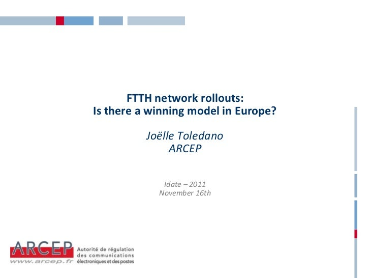 FTTH network rollouts:Is there a winning model in Europe?          Joëlle Toledano               ARCEP             Idate –...