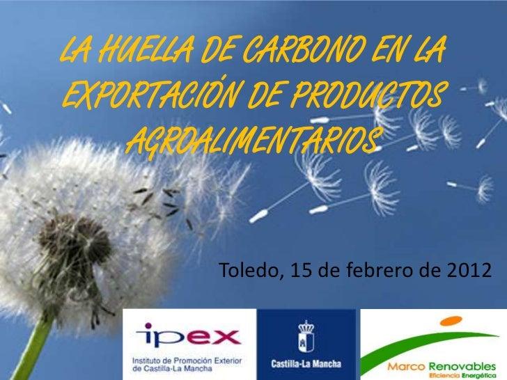 LA HUELLA DE CARBONO EN LAEXPORTACIÓN DE PRODUCTOS     AGROALIMENTARIOS          Toledo, 15 de febrero de 2012