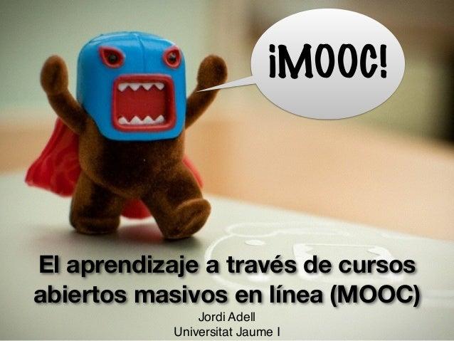 El aprendizaje a través de cursos abiertos masivos en línea (MOOC) Jordi Adell! Universitat Jaume I ¡MOOC!