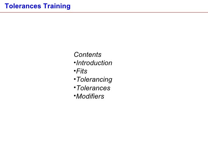 <ul><li>Contents </li></ul><ul><li>Introduction </li></ul><ul><li>Fits </li></ul><ul><li>Tolerancing </li></ul><ul><li>Tol...