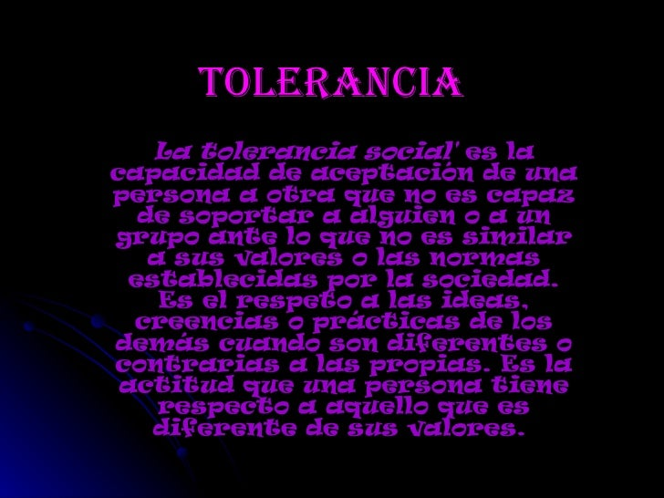 tolerancia La tolerancia social'  es la capacidad de aceptación de una persona a otra que no es capaz de soportar a alguie...