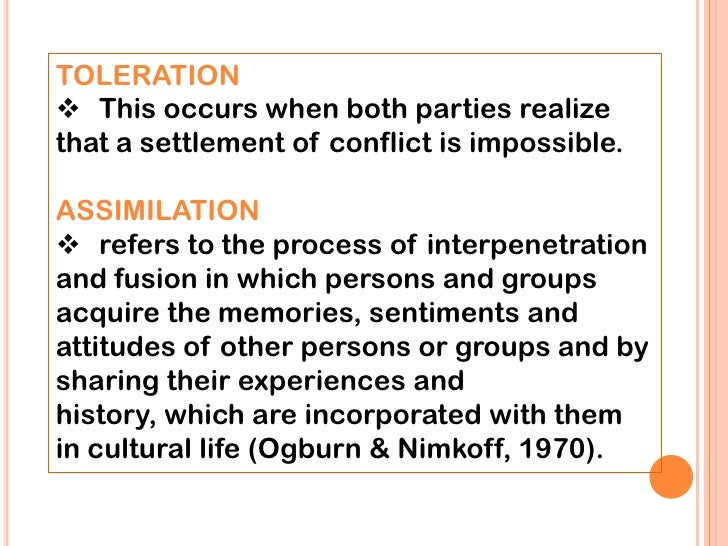 TOLERATION This occurs when both parties realizethat a settlement of conflict is impossible.ASSIMILATION refers to the p...