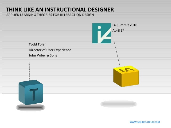 THINK LIKE AN INSTRUCTIONAL DESIGNER APPLIED LEARNING THEORIES FOR INTERACTION DESIGN Todd Toler Director of User Experien...