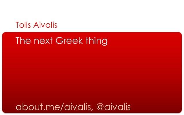 Tolis AivalisThe next Greek thingabout.me/aivalis, @aivalis