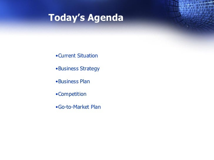 Today's Agenda •Current Situation •Business Strategy •Business Plan •Competition •Go-to-Market Plan