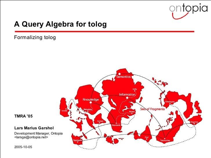 A Query Algebra for tolog   Formalizing tolog       TMRA '05    Lars Marius Garshol   Development Manager, Ontopia   <lars...