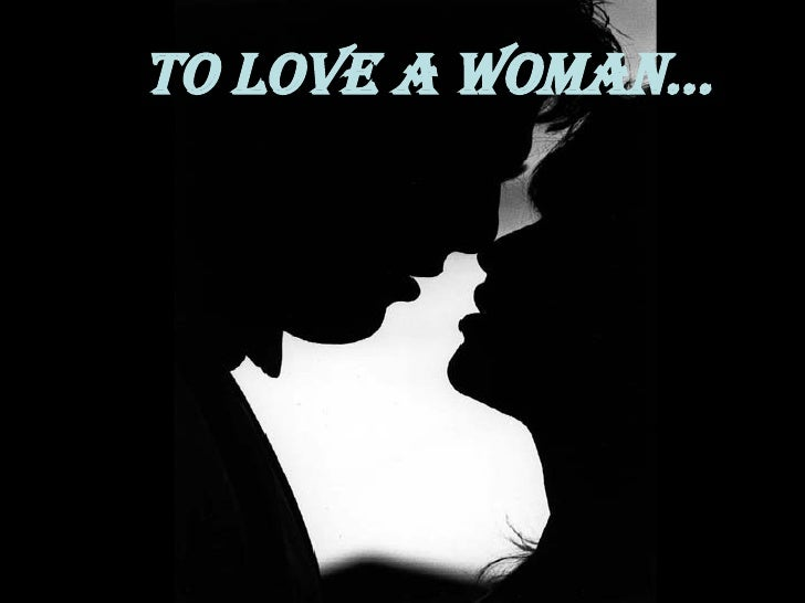TO LOVE A WOMAN...