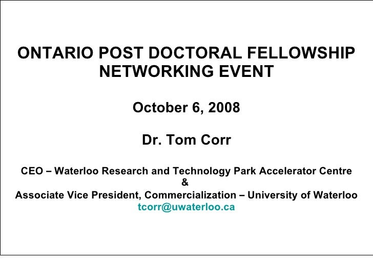 ONTARIO POST DOCTORAL FELLOWSHIP NETWORKING EVENT October 6, 2008 Dr. Tom Corr CEO  –  Waterloo Research and Technology Pa...