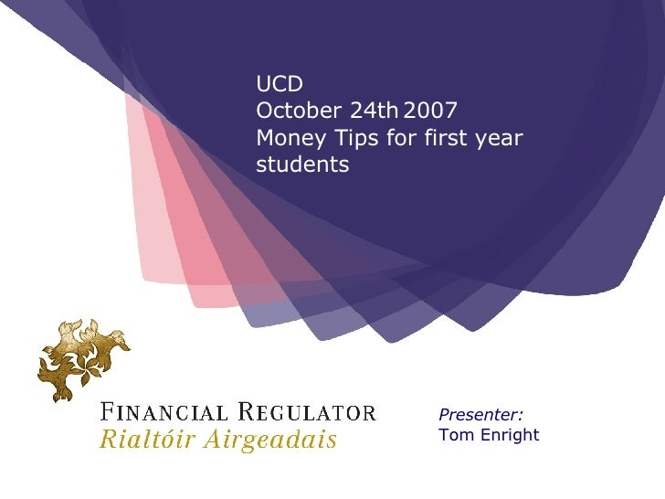 Presenter: Tom Enright UCD  October 24th   2007 Money Tips for first year students