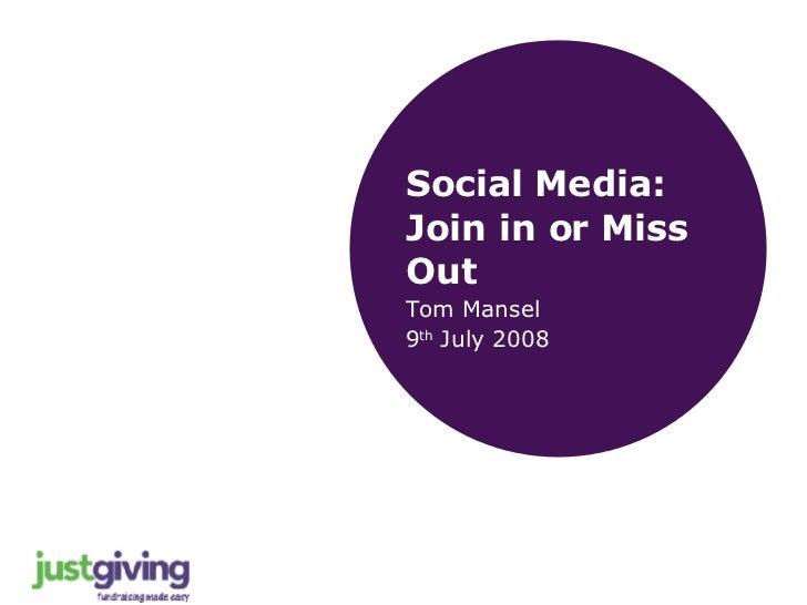 <ul><li>Social Media: Join in or Miss Out </li></ul><ul><li>Tom Mansel </li></ul><ul><li>9 th  July 2008 </li></ul>