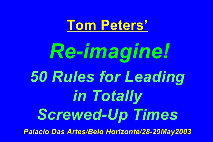 Tom Peters'   Re-imagine! 50 Rules for Leading  in Totally  Screwed-Up Times Palacio Das Artes/Belo Horizonte/28-29May2003