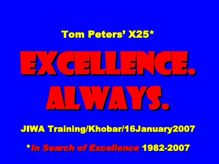 Tom Peters' X25* EXCELLENCE. ALWAYS. JIWA Training/Khobar/16January2007 * In Search of Excellence  1982-2007
