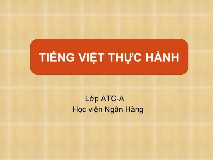 Tiếng Việt thực hành: <ul><li>Lớp ATC-A </li></ul><ul><li>Học viện Ngân Hàng </li></ul>TIẾNG VIỆT TH ỰC  HÀNH