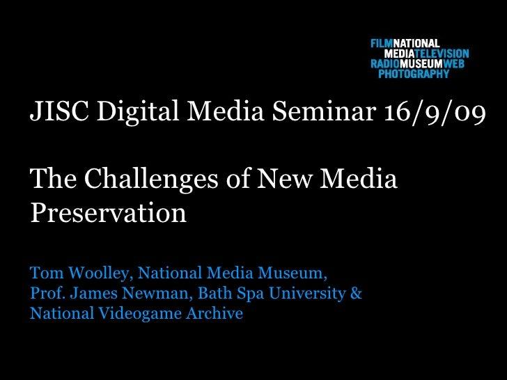 JISC Digital Media Seminar 16/9/09 The Challenges of New Media  Preservation Tom Woolley, National Media Museum, Prof. Jam...