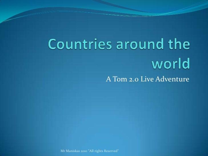 Countries around the world - A Tom 2.0 Live Adventure