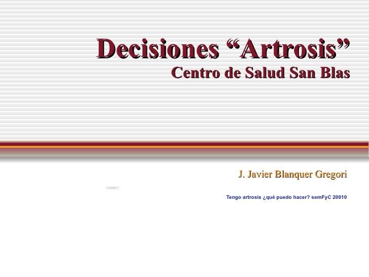 """Decisiones """"Artrosis"""" Centro de Salud San Blas J. Javier Blanquer Gregori Tengo artrosis ¿qué puedo hacer?  semFyC 20010"""