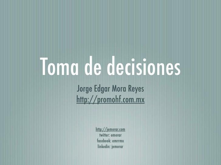 Toma de decisiones    Jorge Edgar Mora Reyes    http://promohf.com.mx          http://jemorar.com              twitter: em...