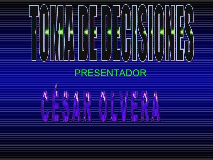 PRESENTADOR TOMA DE DECISIONES CÉSAR OLVERA
