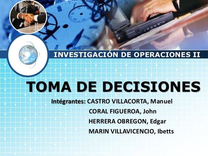 LOGO       INVESTIGACIÓN DE OPERACIONES II   TOMA DE DECISIONES       Intégrantes: CASTRO VILLACORTA, Manuel              ...