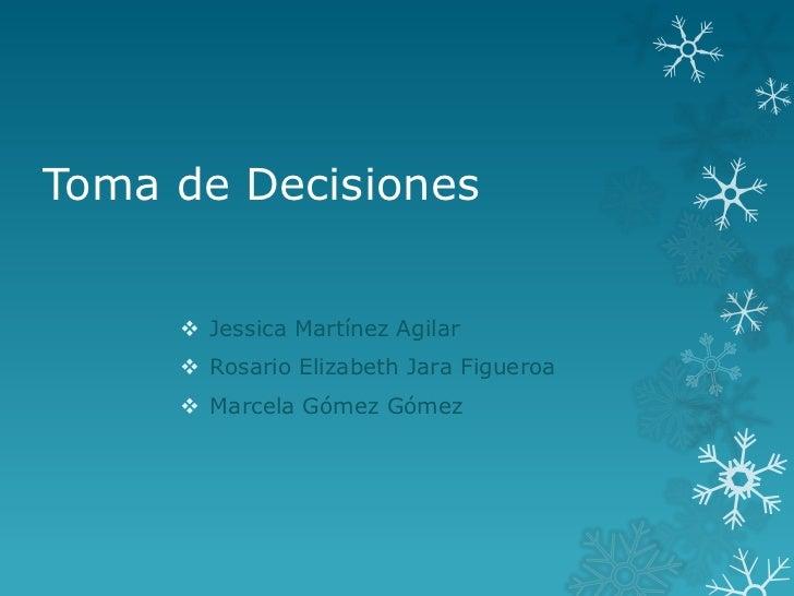 Toma de Decisiones      Jessica Martínez Agilar      Rosario Elizabeth Jara Figueroa      Marcela Gómez Gómez