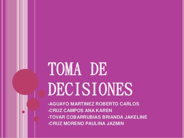 TOMA DE DECISIONES -AGUAYO MARTINEZ ROBERTO CARLOS -CRUZ CAMPOS ANA KAREN -TOVAR COBARRUBIAS BRIANDA JAKELINE -CRUZ MORENO...