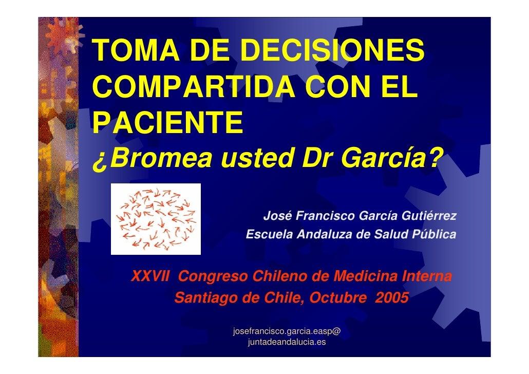 TOMA DE DECISIONES COMPARTIDA CON EL PACIENTE ¿Bromea usted Dr García?                    José Francisco García Gutiérrez ...