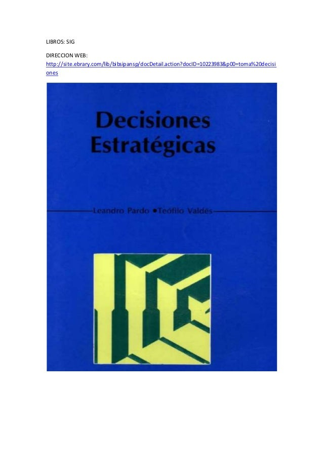 LIBROS: SIG DIRECCION WEB: http://site.ebrary.com/lib/bibsipansp/docDetail.action?docID=10223983&p00=toma%20decisi ones