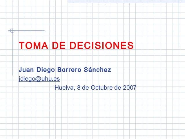 TOMA DE DECISIONES Juan Diego Borrero Sánchez jdiego@uhu.es Huelva, 8 de Octubre de 2007