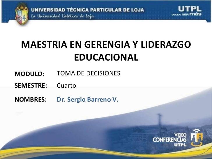 MAESTRIA EN GERENGIA Y LIDERAZGO EDUCACIONAL MODULO : NOMBRES: TOMA DE DECISIONES Dr. Sergio Barreno V. SEMESTRE: Cuarto