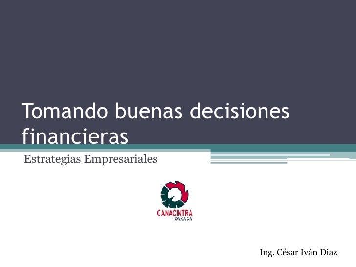 Tomando buenas decisiones financieras Estrategias Empresariales Ing. César Iván Díaz
