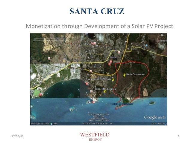 SANTA CRUZ Monetization through Development of a Solar PV Project  February 7, 2013 Atlanta, Georgia  12/05/13  WESTFIELD ...