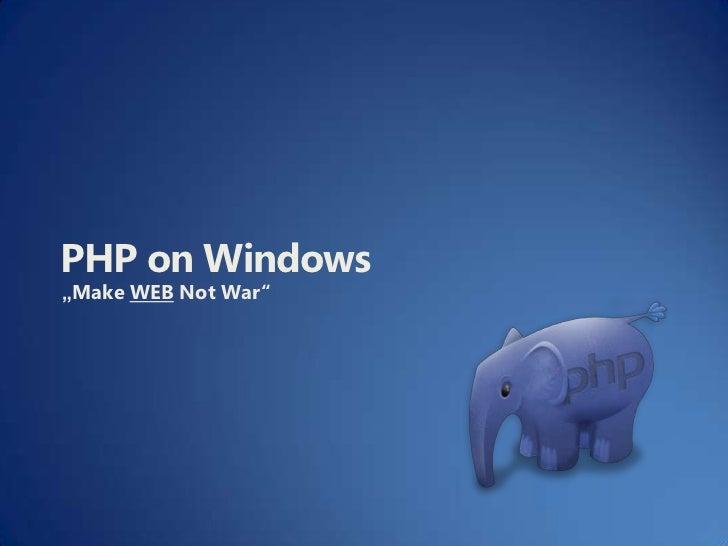 """PHP on Windows<br />""""Make WEB Not War""""<br />"""