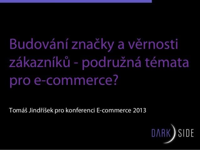 Budování značky a věrnostizákazníků - podružná tématapro e-commerce?Tomáš Jindříšek pro konferenci E-commerce 2013