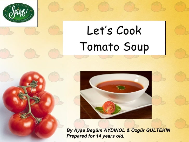 Let's Cook Tomato Soup By Ayşe Begüm AYDINOL & Özgür GÜLTEKİN Prepared for 14 years old.