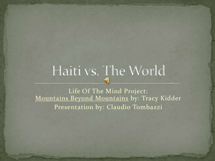 Life Of The Mind Project: Mountains Beyond Mountains by: Tracy Kidder<br />Presentation by: Claudio Tombazzi<br />Haiti vs...