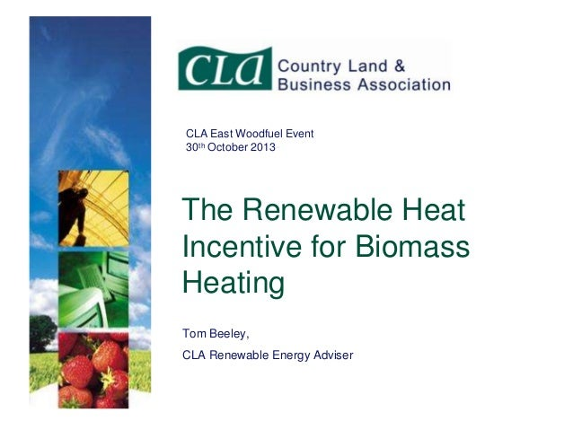 CLA East Woodfuel Event 30th October 2013  The Renewable Heat Incentive for Biomass Heating Tom Beeley, CLA Renewable Ener...