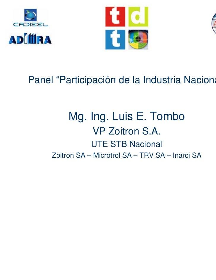 """Panel """"Participación de la Industria Nacional""""          Mg. Ing. Luis E. Tombo                 VP Zoitron S.A.            ..."""