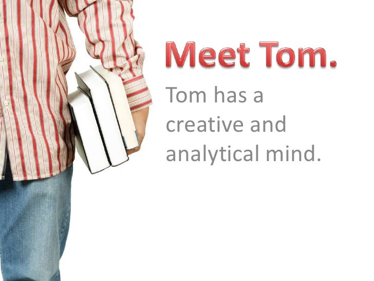 Meet Tom.<br />Tom has a creative and analytical mind.<br />