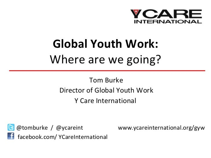 Global Youth Work: Where are we going? Tom Burke Director of Global Youth Work Y Care International  @tomburke  /  @ycarei...