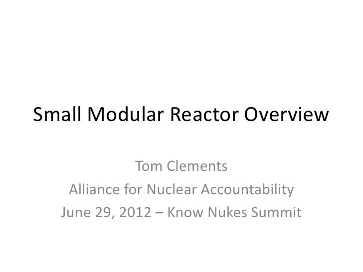 Small Modular Reactor Overview              Tom Clements   Alliance for Nuclear Accountability  June 29, 2012 – Know Nukes...