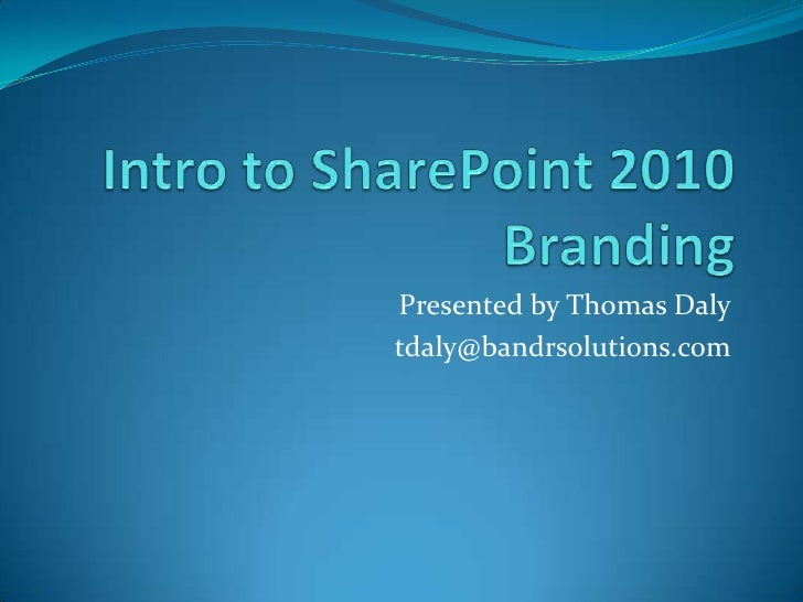 Intro to SharePoint 2010 Branding<br />Presented by Thomas Daly<br />tdaly@bandrsolutions.com<br />