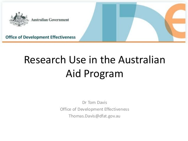 Research Use in the Australian Aid Program Dr Tom Davis Office of Development Effectiveness Thomas.Davis@dfat.gov.au