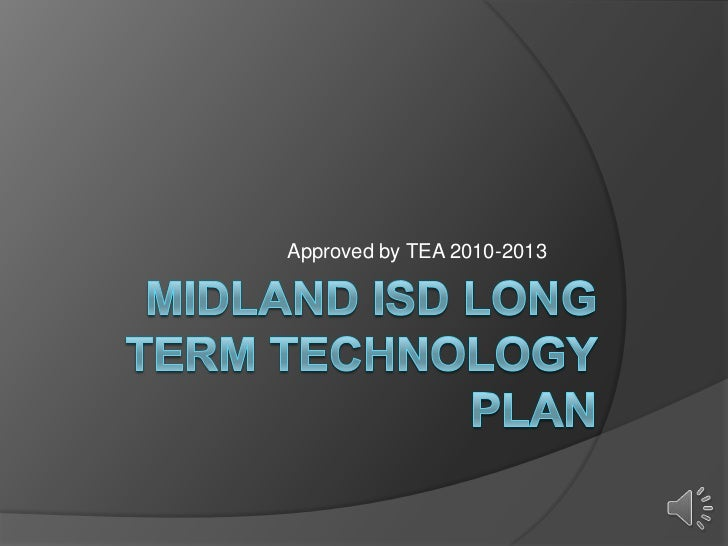 Midland isd long term technology plan<br />Approved by TEA 2010-2013 <br />