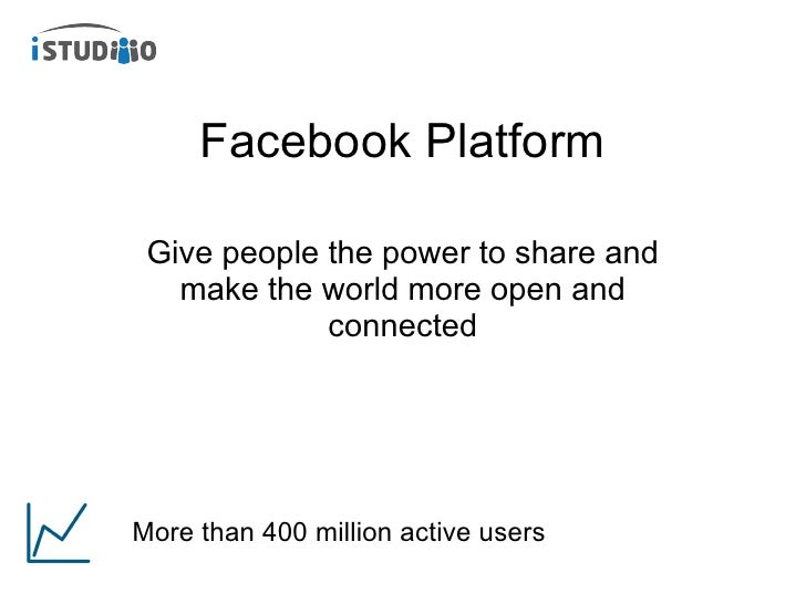 Facebook Platform Give people the power to share and make the world more open and connected More than 400 million active u...