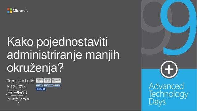 Kako pojednostaviti administriranje manjih okruženja? Tomislav Lulić 5.12.2013. tlulic@3pro.h r
